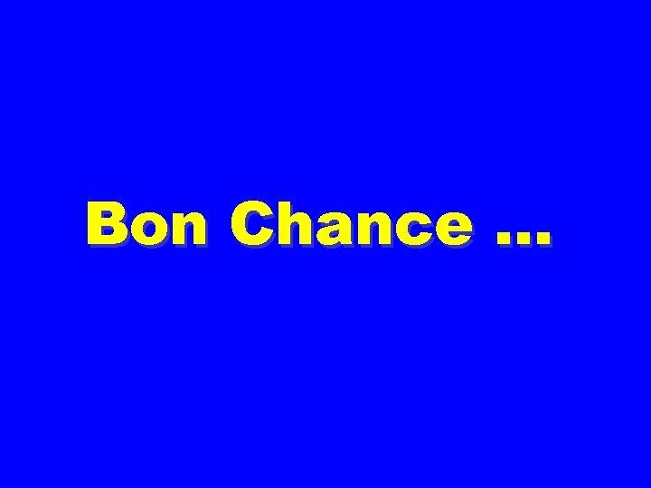 Bon Chance …