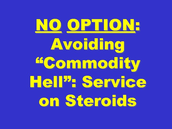 "NO OPTION: Avoiding ""Commodity Hell"": Service on Steroids"