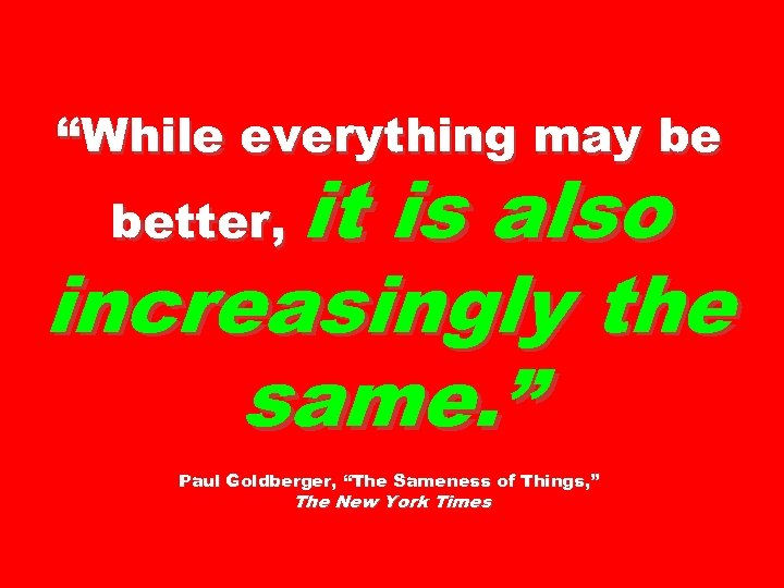 """While everything may be it is also increasingly the same. "" better, Paul Goldberger,"