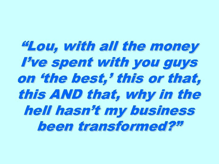 """Lou, with all the money I've spent with you guys on 'the best, '"