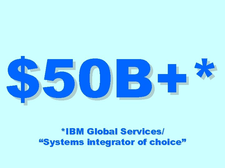 "$50 B+* *IBM Global Services/ ""Systems integrator of choice"""