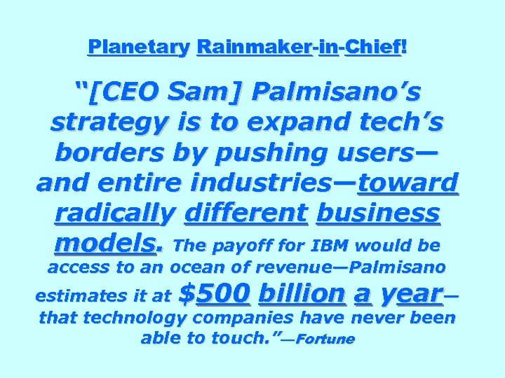"Planetary Rainmaker-in-Chief! ""[CEO Sam] Palmisano's strategy is to expand tech's borders by pushing users—"