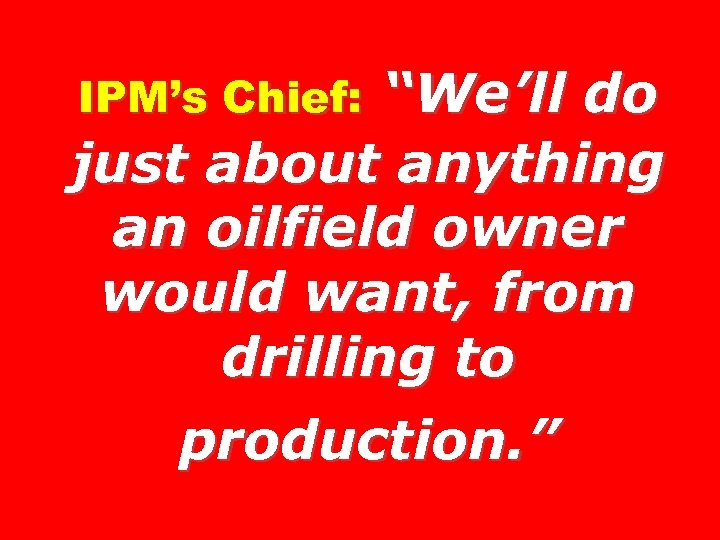 """We'll do just about anything an oilfield owner would want, from drilling to production."