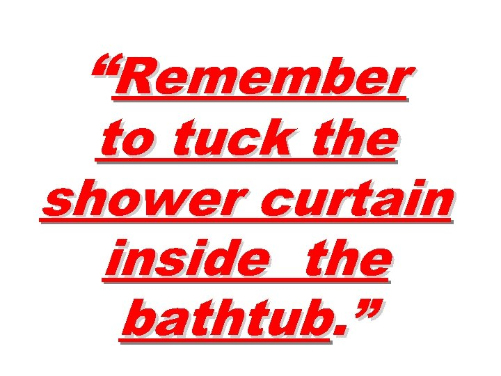 """Remember to tuck the shower curtain inside the bathtub. """