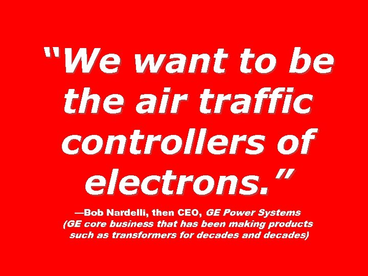 """We want to be the air traffic controllers of electrons. "" —Bob Nardelli, then"