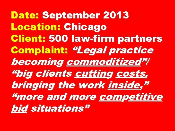 "Date: September 2013 Location: Chicago Client: 500 law-firm partners Complaint: ""Legal practice becoming commoditized""/"