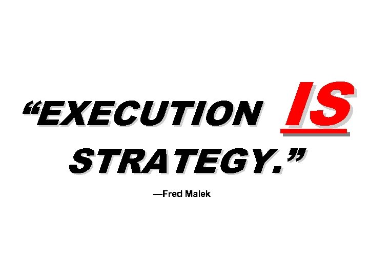 "IS ""EXECUTION STRATEGY. "" —Fred Malek"