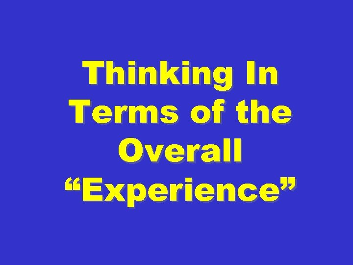 "Thinking In Terms of the Overall ""Experience"""