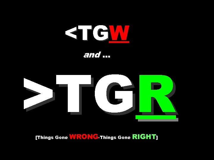 <TGW <TG and … >TGR [Things Gone WRONG-Things Gone RIGHT]