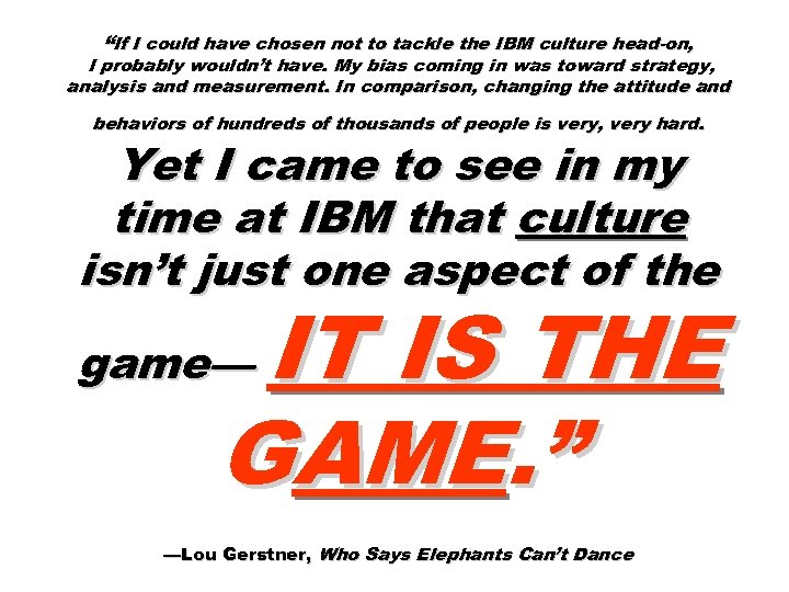 """If I could have chosen not to tackle the IBM culture head-on, I probably"