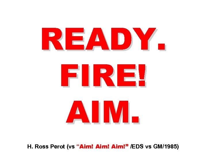 "READY. FIRE! AIM. H. Ross Perot (vs ""Aim!"" /EDS vs GM/1985)"