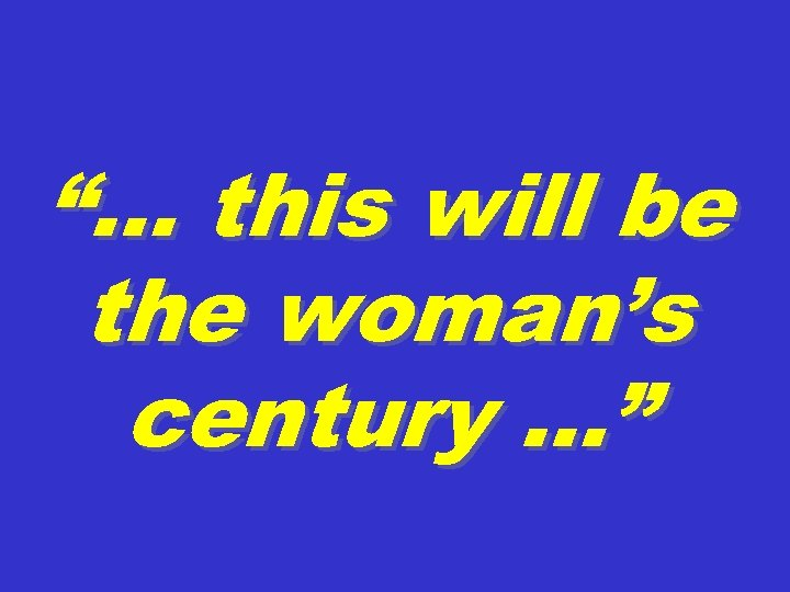 """… this will be the woman's century …"""
