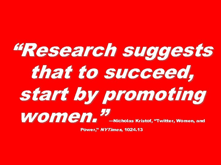 """Research suggests that to succeed, start by promoting women. "" —Nicholas Kristof, ""Twitter, Women,"