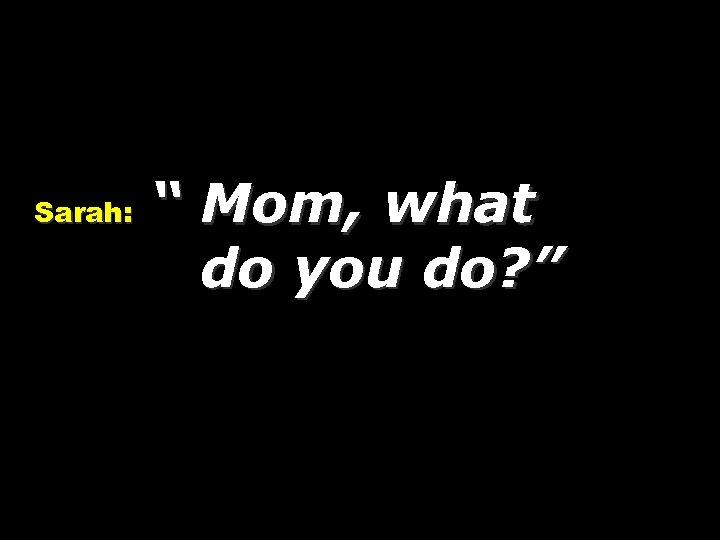 """Sarah: """" Mom, what do you do? """""""