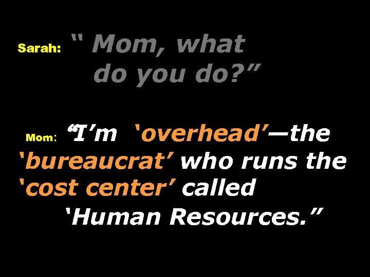 """Sarah: Mom: """" Mom, what do you do? """" """"I'm 'overhead'—the 'bureaucrat' who runs"""