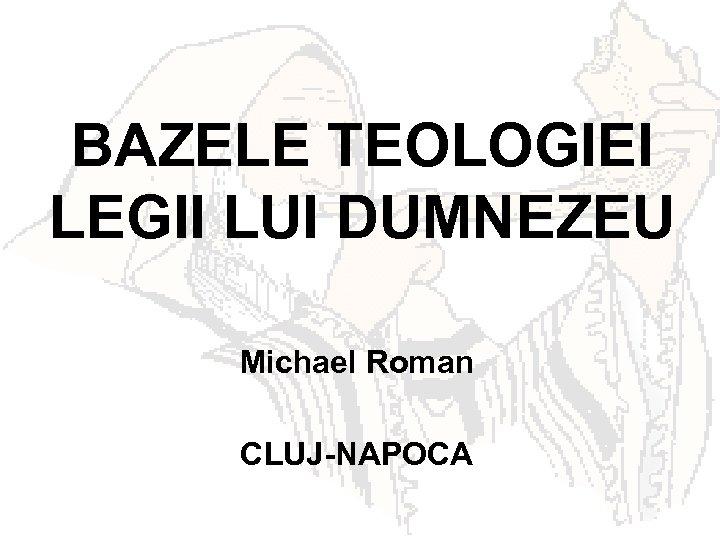 BAZELE TEOLOGIEI LEGII LUI DUMNEZEU Michael Roman CLUJ-NAPOCA