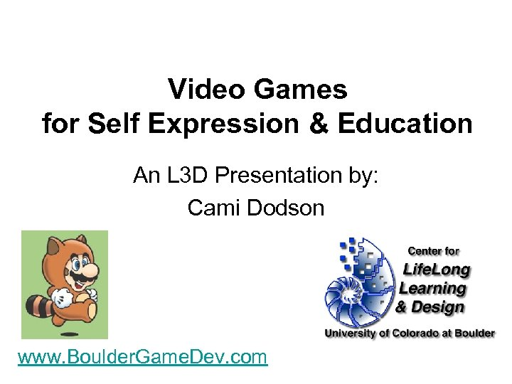 Video Games for Self Expression & Education An L 3 D Presentation by: Cami