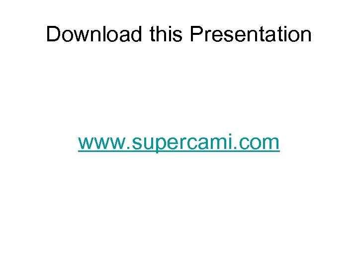 Download this Presentation www. supercami. com