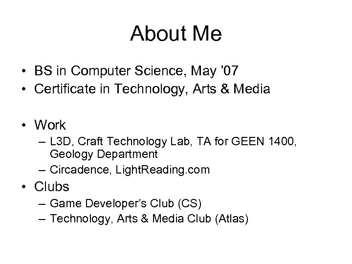 About Me • BS in Computer Science, May ' 07 • Certificate in Technology,