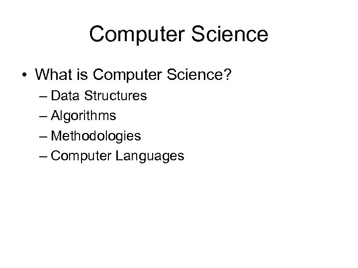 Computer Science • What is Computer Science? – Data Structures – Algorithms – Methodologies