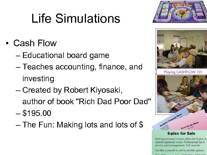 Life Simulations • Cash Flow – Educational board game – Teaches accounting, finance, and