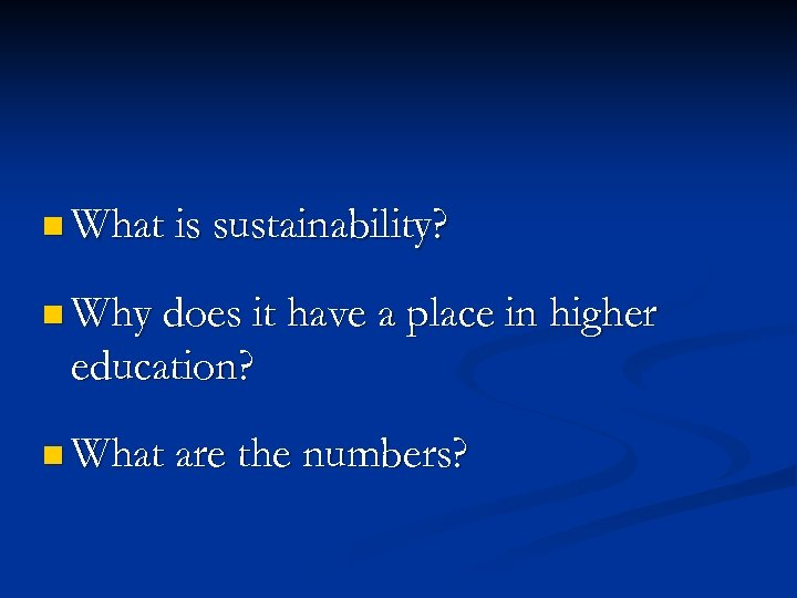 n What is sustainability? n Why does it have a place in higher education?