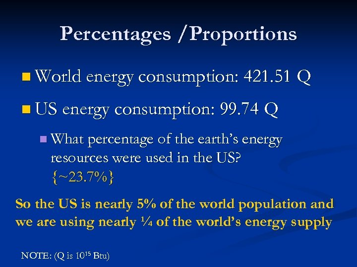 Percentages /Proportions n World energy consumption: 421. 51 Q n US energy consumption: 99.