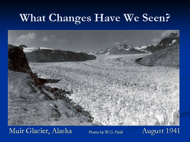 What Changes Have We Seen? Muir Glacier, Alaska Photo by W. O. Field August