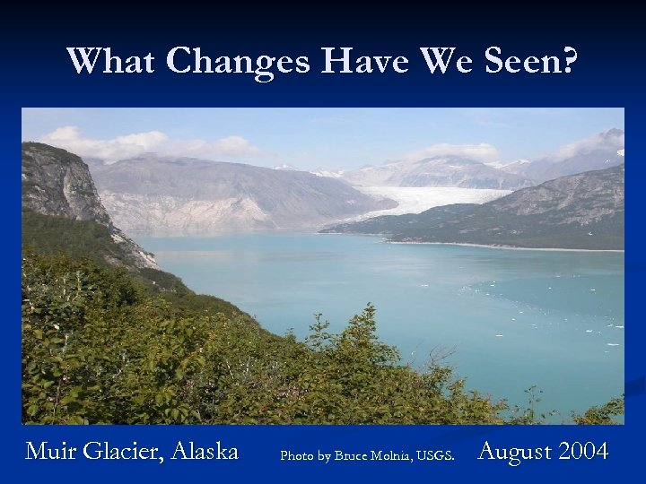 What Changes Have We Seen? Muir Glacier, Alaska Photo by Bruce Molnia, USGS. August