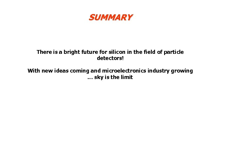 SUMMARY There is a bright future for silicon in the field of particle detectors!