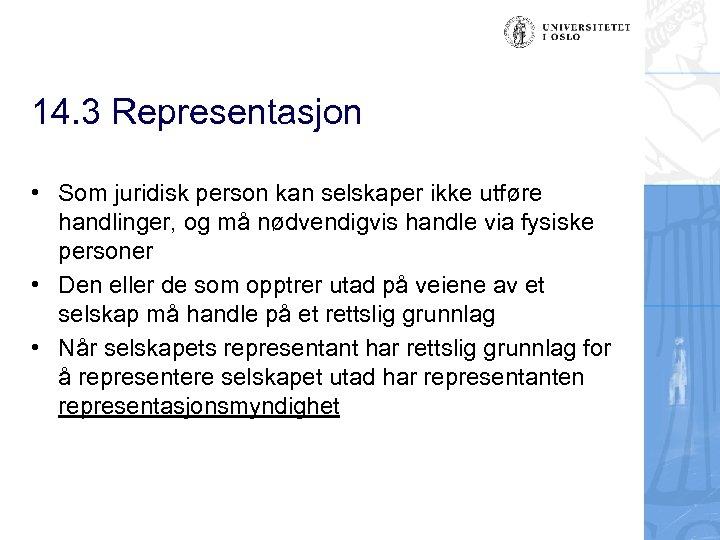 14. 3 Representasjon • Som juridisk person kan selskaper ikke utføre handlinger, og må
