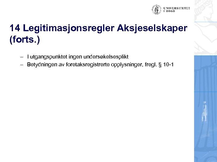 14 Legitimasjonsregler Aksjeselskaper (forts. ) – I utgangspunktet ingen undersøkelsesplikt – Betydningen av foretaksregistrerte