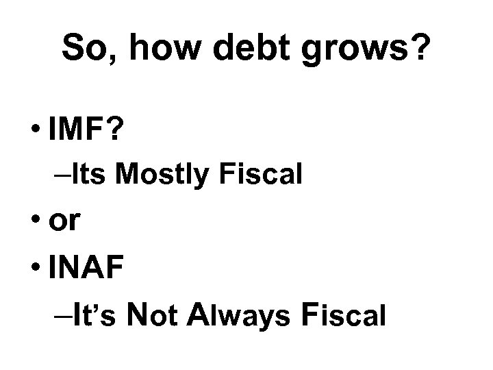 So, how debt grows? • IMF? –Its Mostly Fiscal • or • INAF –It's