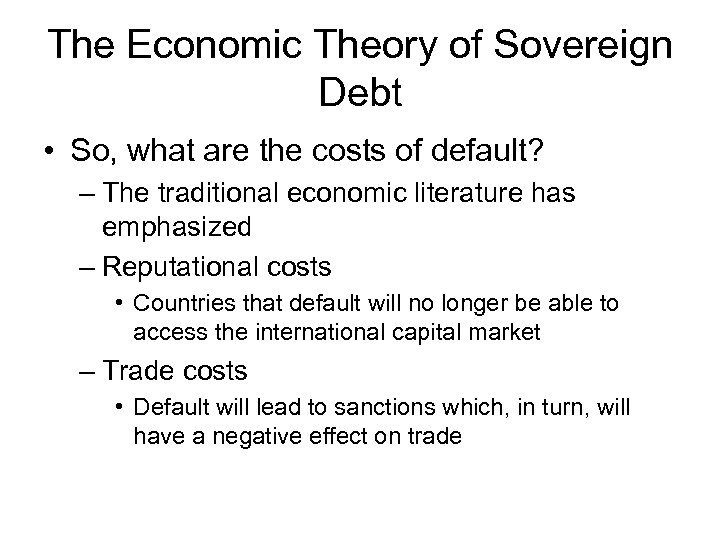 The Economic Theory of Sovereign Debt • So, what are the costs of default?