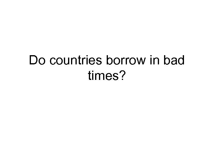 Do countries borrow in bad times?