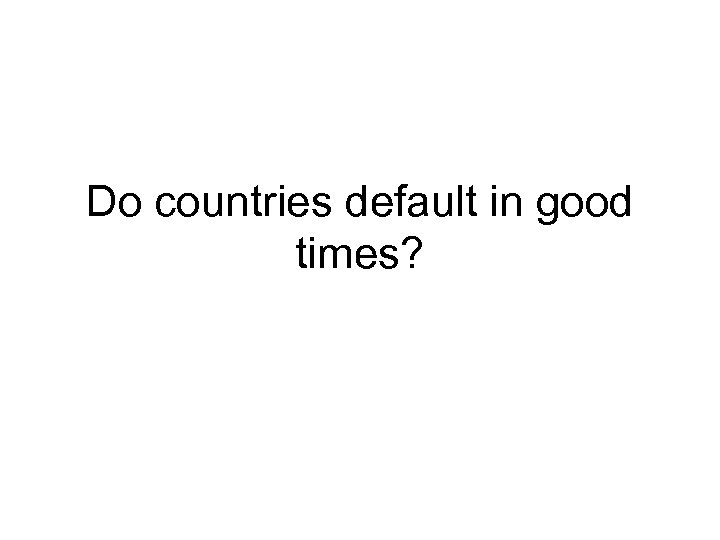 Do countries default in good times?