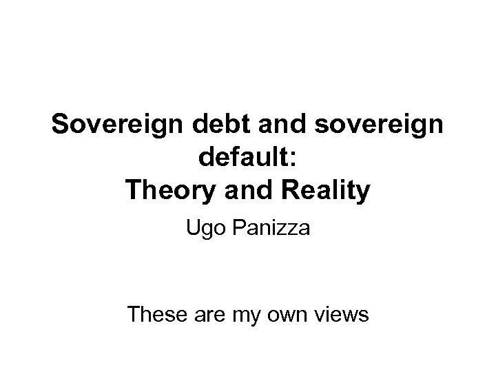 Sovereign debt and sovereign default: Theory and Reality Ugo Panizza These are my own
