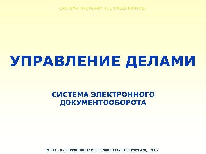 СИСТЕМА ПРОГРАММ « 1 С: ПРЕДПРИЯТИЕ» УПРАВЛЕНИЕ ДЕЛАМИ СИСТЕМА ЭЛЕКТРОННОГО ДОКУМЕНТООБОРОТА © ООО «Корпоративные