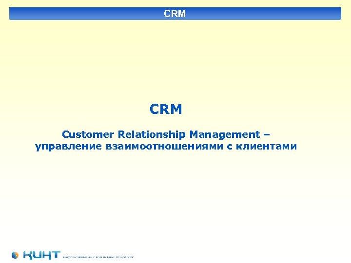 CRM Customer Relationship Management – управление взаимоотношениями с клиентами