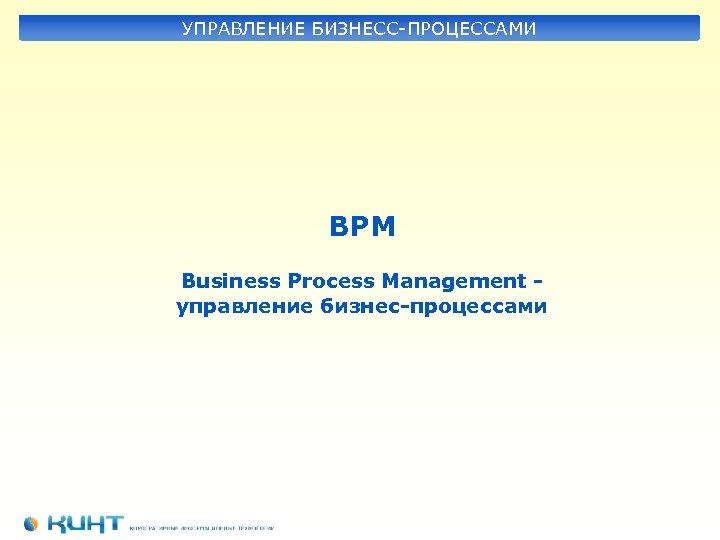 УПРАВЛЕНИЕ БИЗНЕСС-ПРОЦЕССАМИ BPM Business Process Management управление бизнес-процессами