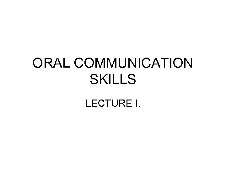ORAL COMMUNICATION SKILLS LECTURE I.