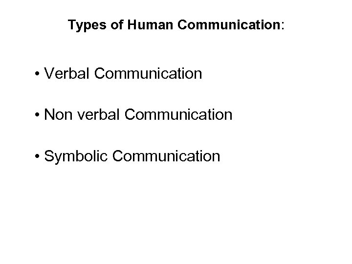 Types of Human Communication: • Verbal Communication • Non verbal Communication • Symbolic Communication