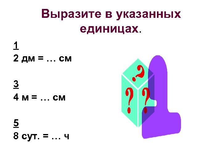 Выразите в указанных единицах. 1 2 дм = … см 3 4 м =