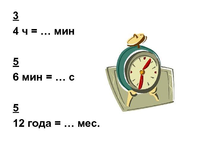 3 4 ч = … мин 5 6 мин = … с 5 12