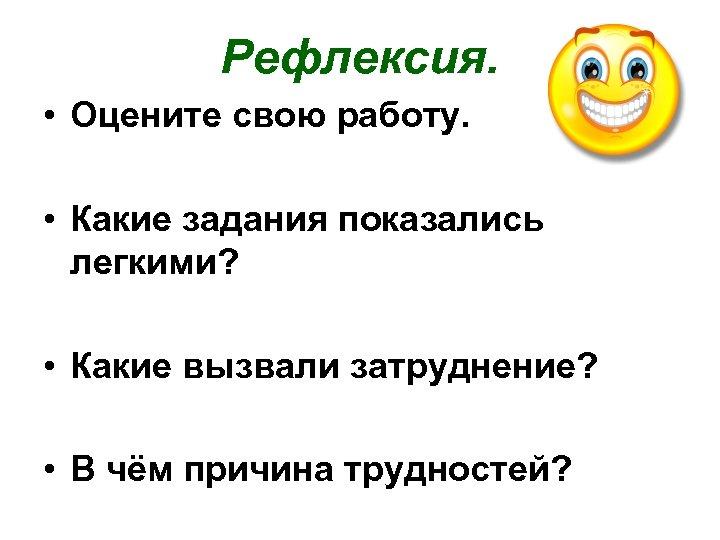 Рефлексия. • Оцените свою работу. • Какие задания показались легкими? • Какие вызвали затруднение?
