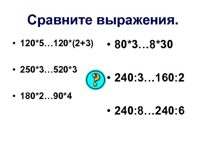 Сравните выражения. • 120*5… 120*(2+3) • 250*3… 520*3 • 80*3… 8*30 • 240: 3…