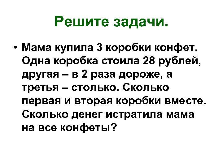 Решите задачи. • Мама купила 3 коробки конфет. Одна коробка стоила 28 рублей, другая