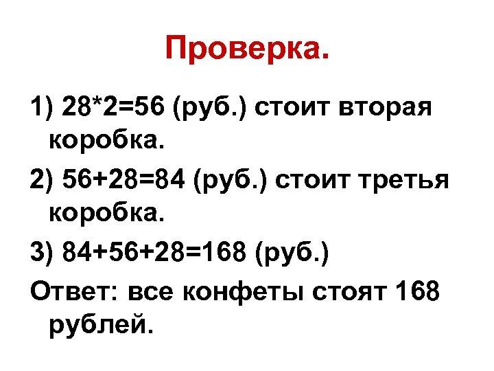 Проверка. 1) 28*2=56 (руб. ) стоит вторая коробка. 2) 56+28=84 (руб. ) стоит третья