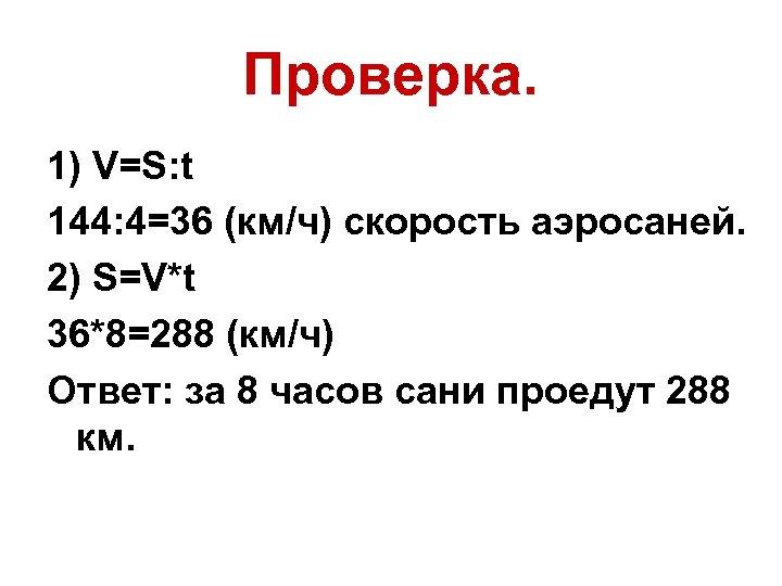 Проверка. 1) V=S: t 144: 4=36 (км/ч) скорость аэросаней. 2) S=V*t 36*8=288 (км/ч) Ответ: