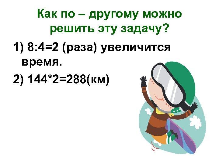 Как по – другому можно решить эту задачу? 1) 8: 4=2 (раза) увеличится время.